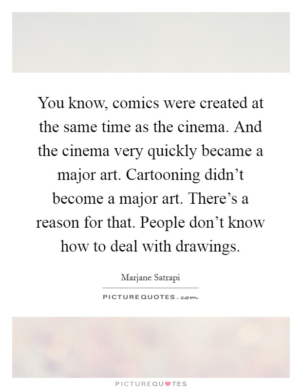 You know, comics were created at the same time as the cinema. And the cinema very quickly became a major art. Cartooning didn't become a major art. There's a reason for that. People don't know how to deal with drawings Picture Quote #1