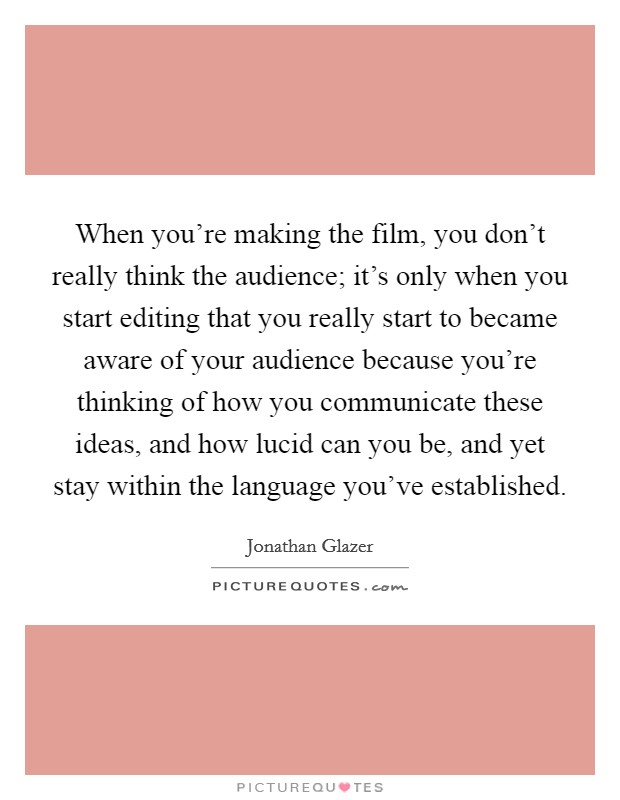 When you're making the film, you don't really think the audience; it's only when you start editing that you really start to became aware of your audience because you're thinking of how you communicate these ideas, and how lucid can you be, and yet stay within the language you've established Picture Quote #1
