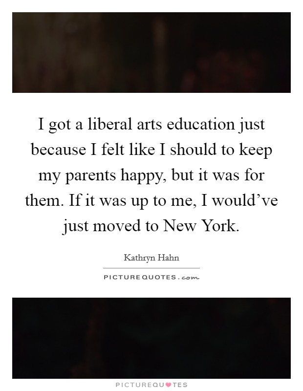 I got a liberal arts education just because I felt like I should to keep my parents happy, but it was for them. If it was up to me, I would've just moved to New York Picture Quote #1