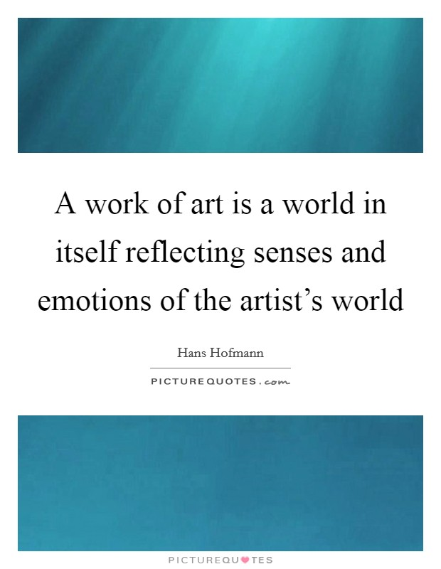 A work of art is a world in itself reflecting senses and emotions of the artist's world Picture Quote #1