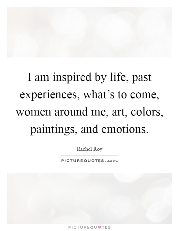 I am inspired by life, past experiences, what's to come, women around me, art, colors, paintings, and emotions Picture Quote #1