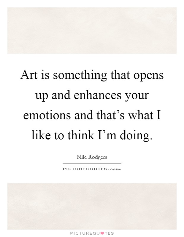 Art is something that opens up and enhances your emotions and that's what I like to think I'm doing Picture Quote #1