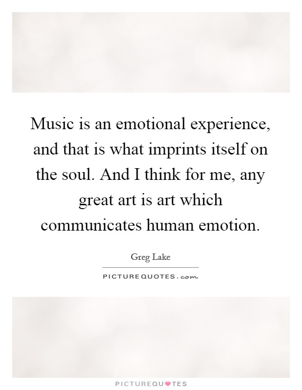 Music is an emotional experience, and that is what imprints itself on the soul. And I think for me, any great art is art which communicates human emotion Picture Quote #1