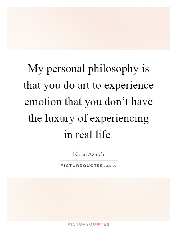 My personal philosophy is that you do art to experience emotion that you don't have the luxury of experiencing in real life Picture Quote #1