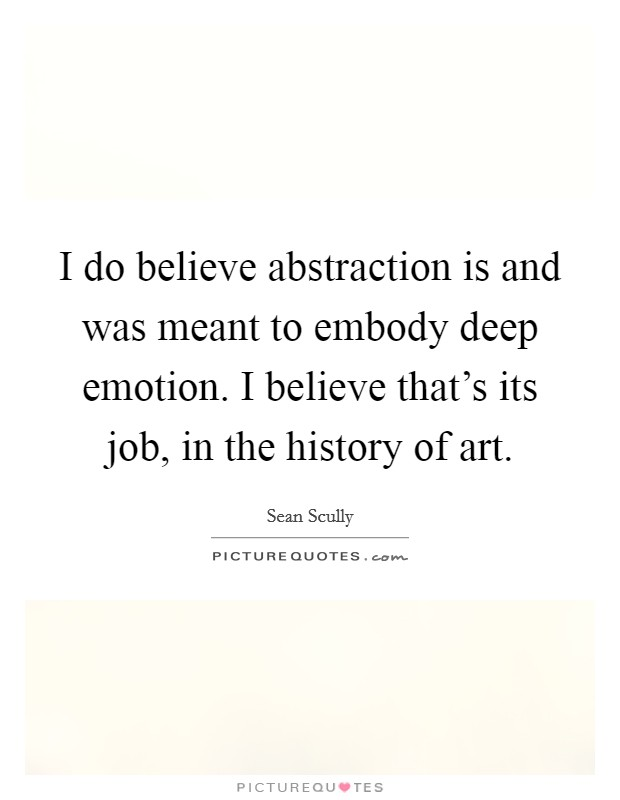 I do believe abstraction is and was meant to embody deep emotion. I believe that's its job, in the history of art Picture Quote #1