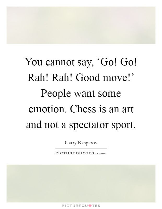 You cannot say, 'Go! Go! Rah! Rah! Good move!' People want some emotion. Chess is an art and not a spectator sport Picture Quote #1