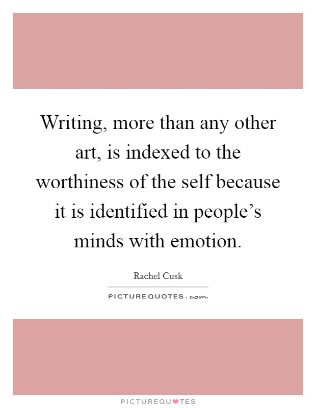 Writing, more than any other art, is indexed to the worthiness of the self because it is identified in people's minds with emotion Picture Quote #1