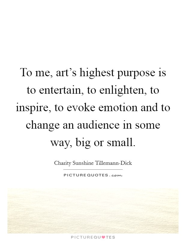 To me, art's highest purpose is to entertain, to enlighten, to inspire, to evoke emotion and to change an audience in some way, big or small Picture Quote #1