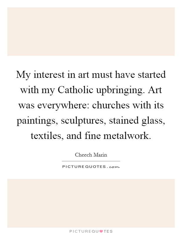 My interest in art must have started with my Catholic upbringing. Art was everywhere: churches with its paintings, sculptures, stained glass, textiles, and fine metalwork Picture Quote #1