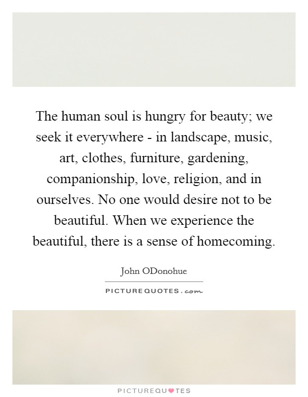 The human soul is hungry for beauty; we seek it everywhere - in landscape, music, art, clothes, furniture, gardening, companionship, love, religion, and in ourselves. No one would desire not to be beautiful. When we experience the beautiful, there is a sense of homecoming Picture Quote #1
