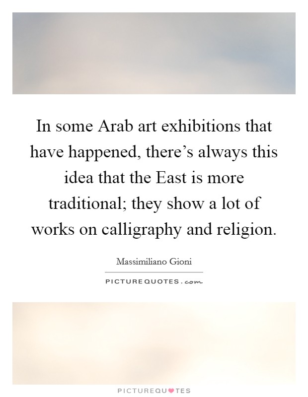 In some Arab art exhibitions that have happened, there's always this idea that the East is more traditional; they show a lot of works on calligraphy and religion Picture Quote #1