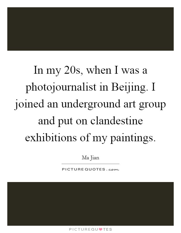 In my 20s, when I was a photojournalist in Beijing. I joined an underground art group and put on clandestine exhibitions of my paintings Picture Quote #1
