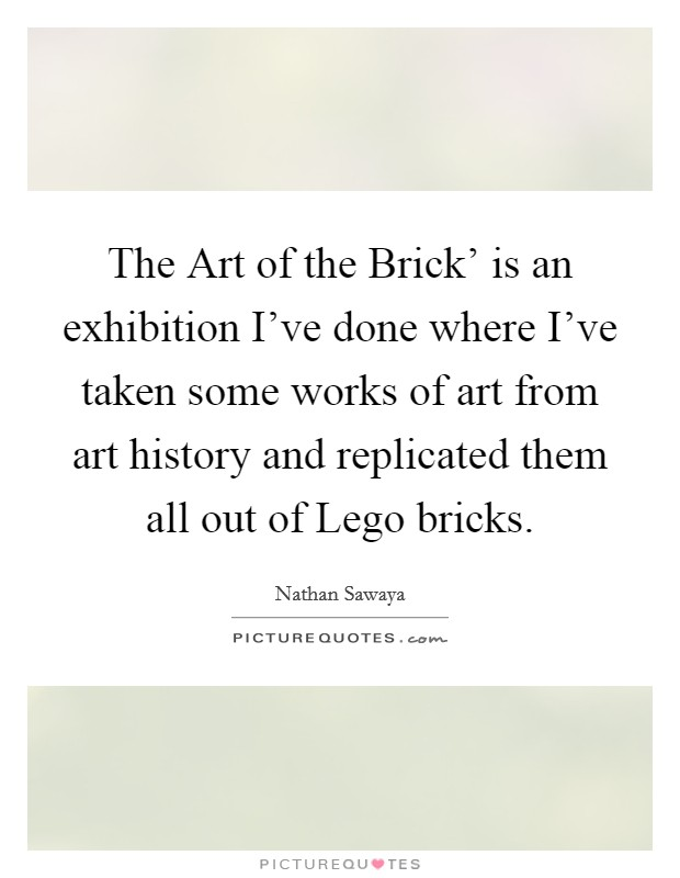 The Art of the Brick' is an exhibition I've done where I've taken some works of art from art history and replicated them all out of Lego bricks Picture Quote #1