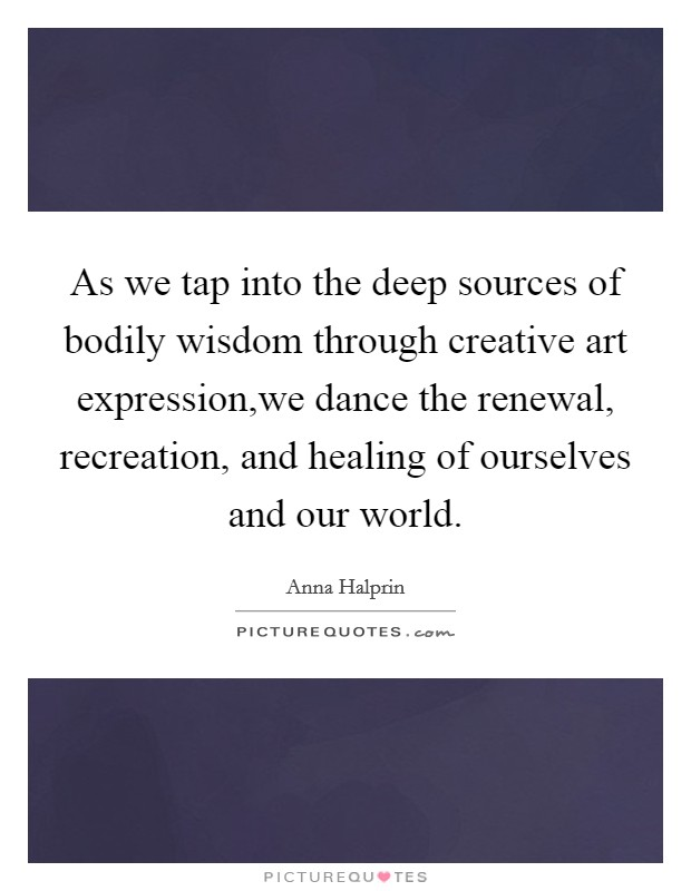 As we tap into the deep sources of bodily wisdom through creative art expression,we dance the renewal, recreation, and healing of ourselves and our world Picture Quote #1