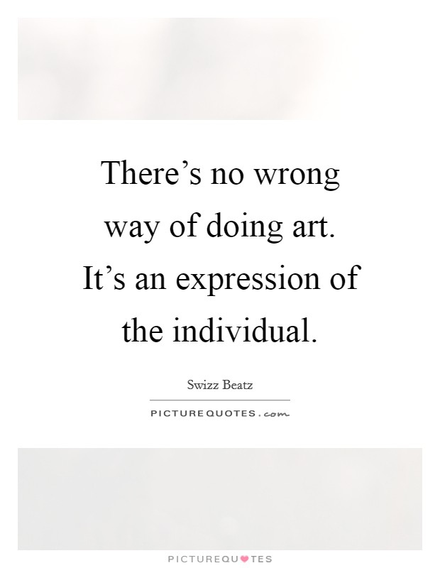 There's no wrong way of doing art. It's an expression of the individual. Picture Quote #1