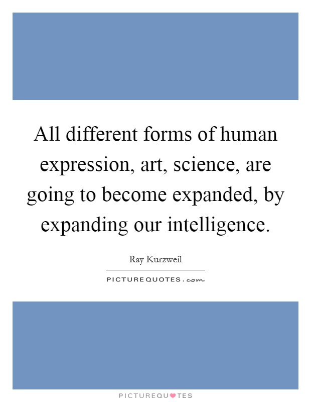 All different forms of human expression, art, science, are going to become expanded, by expanding our intelligence Picture Quote #1