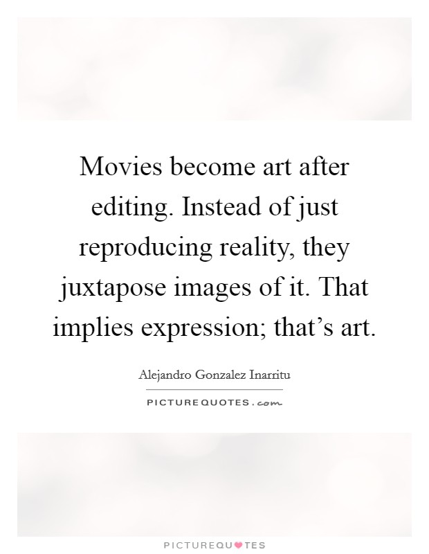 Movies become art after editing. Instead of just reproducing reality, they juxtapose images of it. That implies expression; that's art Picture Quote #1