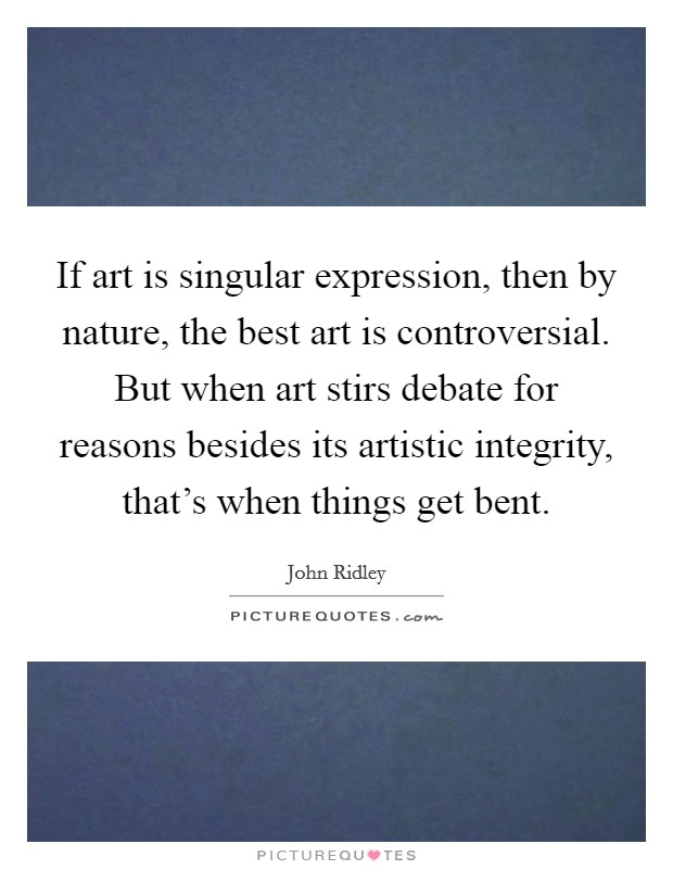 If art is singular expression, then by nature, the best art is controversial. But when art stirs debate for reasons besides its artistic integrity, that's when things get bent Picture Quote #1