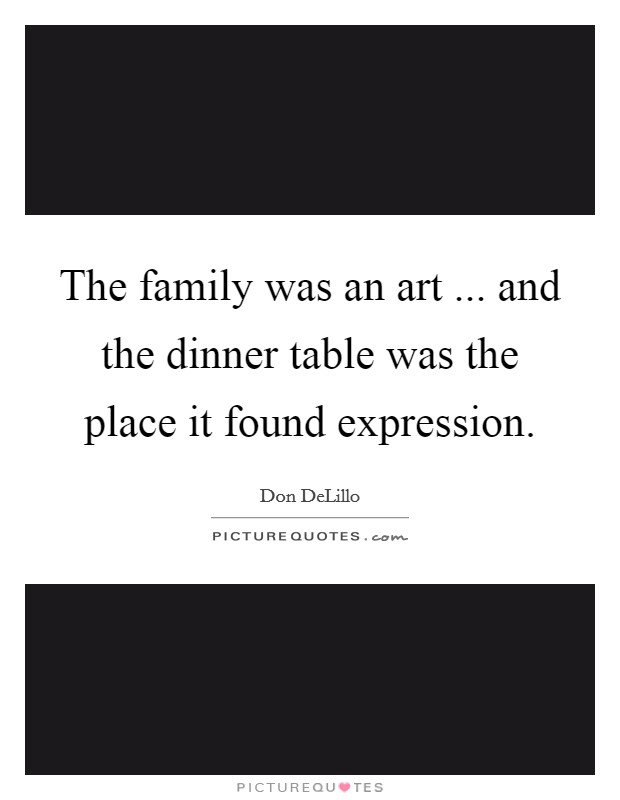 The family was an art ... and the dinner table was the place it found expression Picture Quote #1