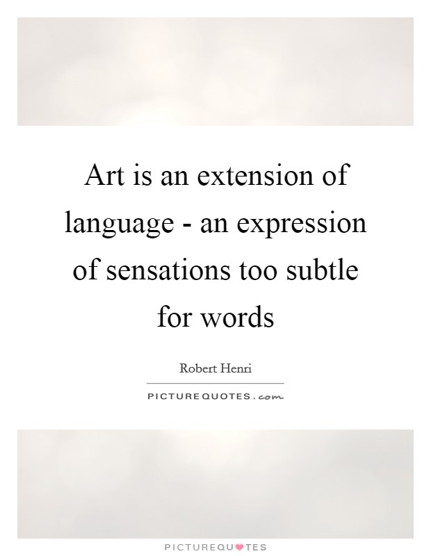 Art is an extension of language - an expression of sensations too subtle for words Picture Quote #1