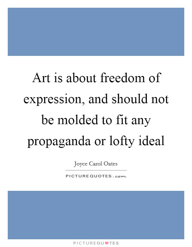 Art is about freedom of expression, and should not be molded to fit any propaganda or lofty ideal Picture Quote #1