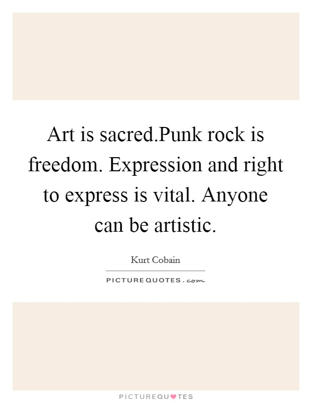 Art is sacred.Punk rock is freedom. Expression and right to express is vital. Anyone can be artistic Picture Quote #1