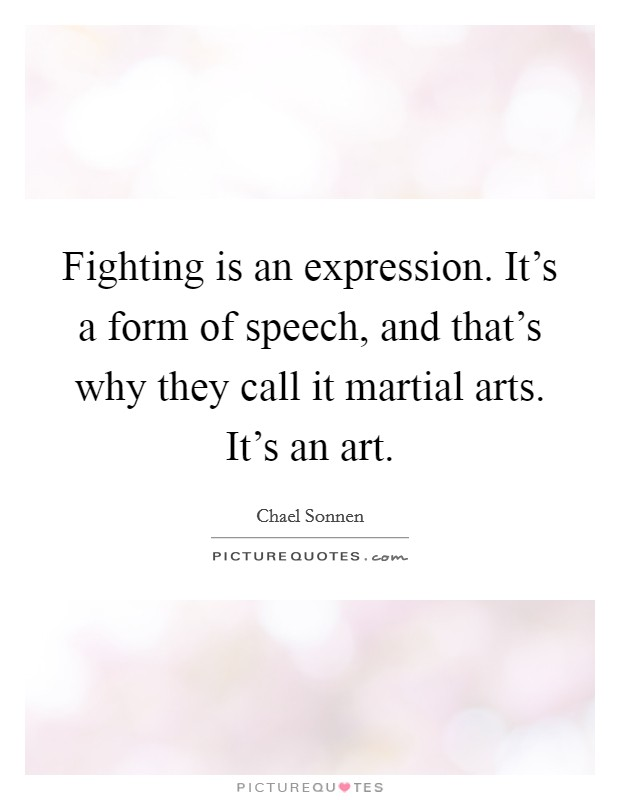 Fighting is an expression. It's a form of speech, and that's why they call it martial arts. It's an art Picture Quote #1