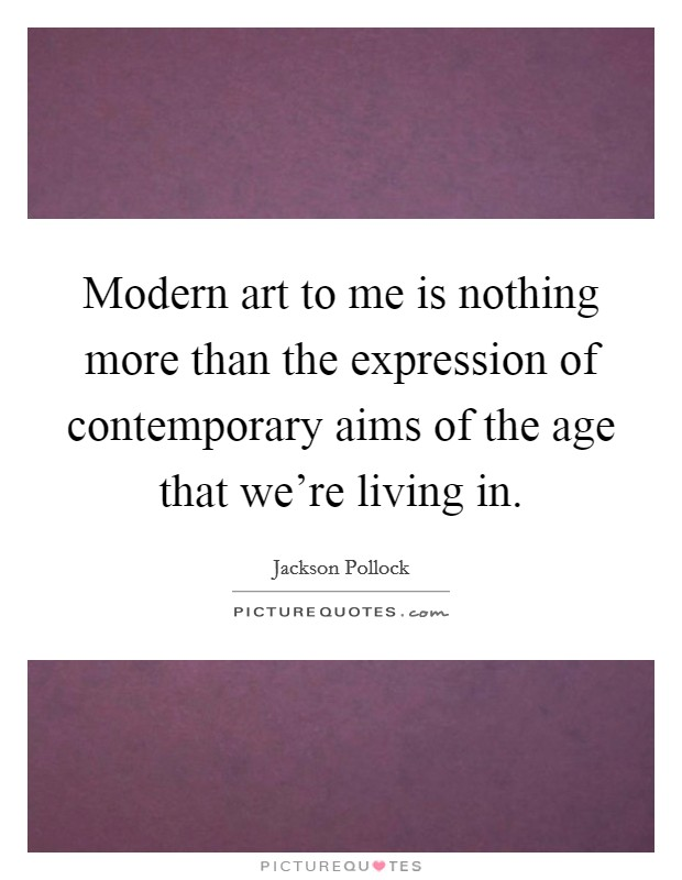 Modern art to me is nothing more than the expression of contemporary aims of the age that we're living in Picture Quote #1