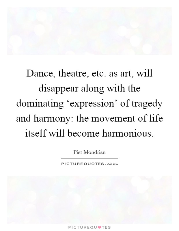 Dance, theatre, etc. as art, will disappear along with the dominating 'expression' of tragedy and harmony: the movement of life itself will become harmonious Picture Quote #1