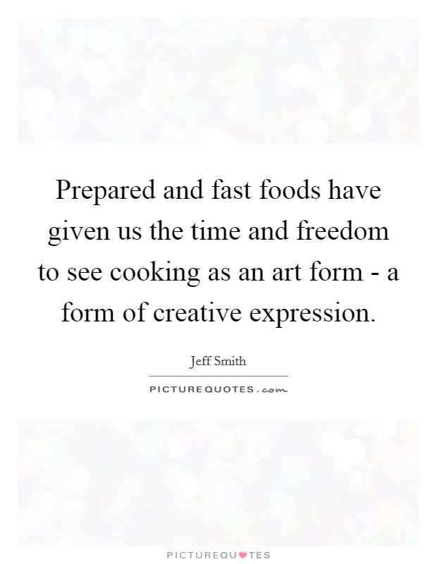 Prepared and fast foods have given us the time and freedom to see cooking as an art form - a form of creative expression Picture Quote #1
