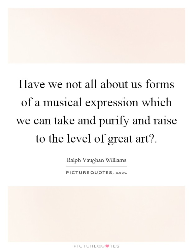 Have we not all about us forms of a musical expression which we can take and purify and raise to the level of great art? Picture Quote #1