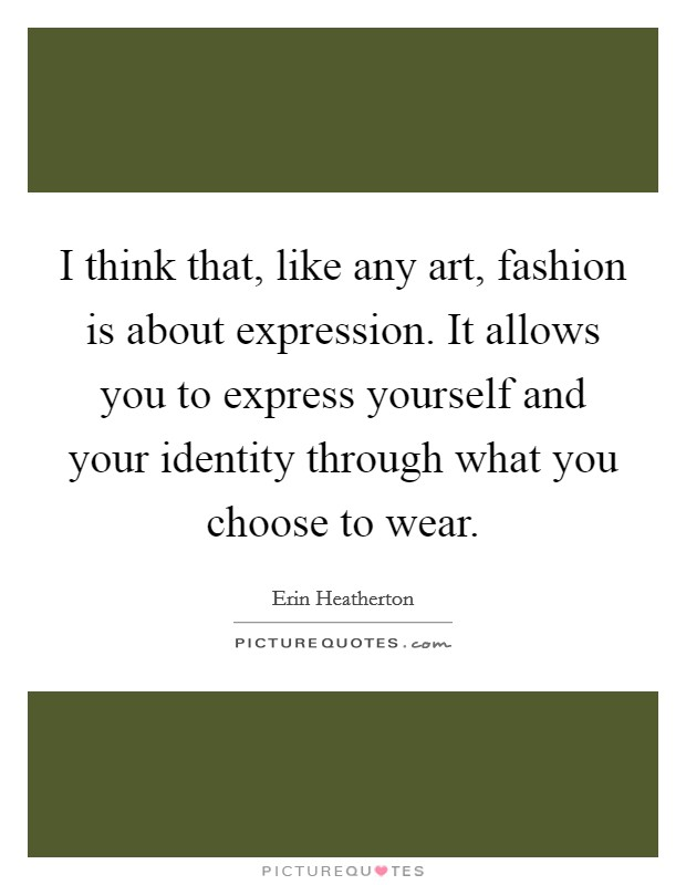 I think that, like any art, fashion is about expression. It allows you to express yourself and your identity through what you choose to wear Picture Quote #1