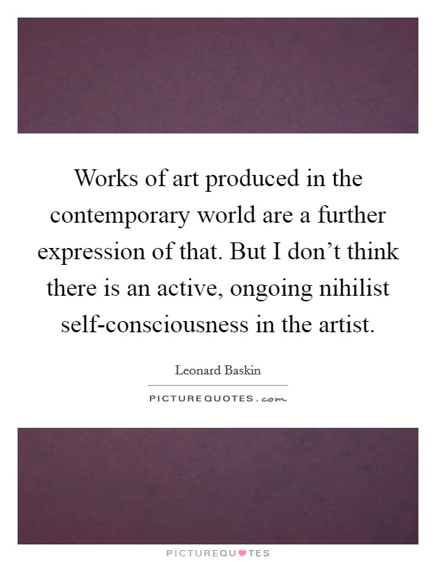 Works of art produced in the contemporary world are a further expression of that. But I don't think there is an active, ongoing nihilist self-consciousness in the artist Picture Quote #1