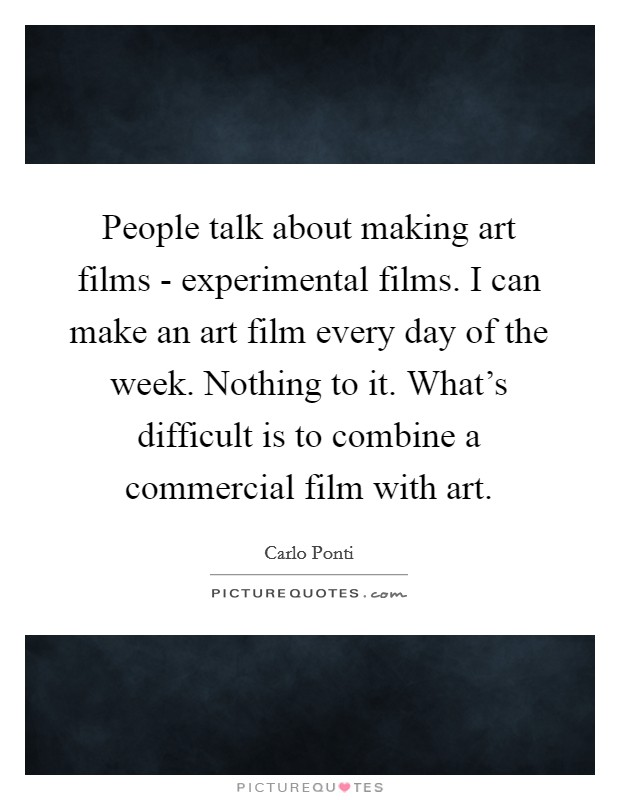 People talk about making art films - experimental films. I can make an art film every day of the week. Nothing to it. What's difficult is to combine a commercial film with art Picture Quote #1