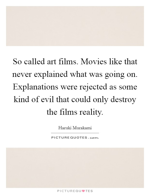 So called art films. Movies like that never explained what was going on. Explanations were rejected as some kind of evil that could only destroy the films reality Picture Quote #1