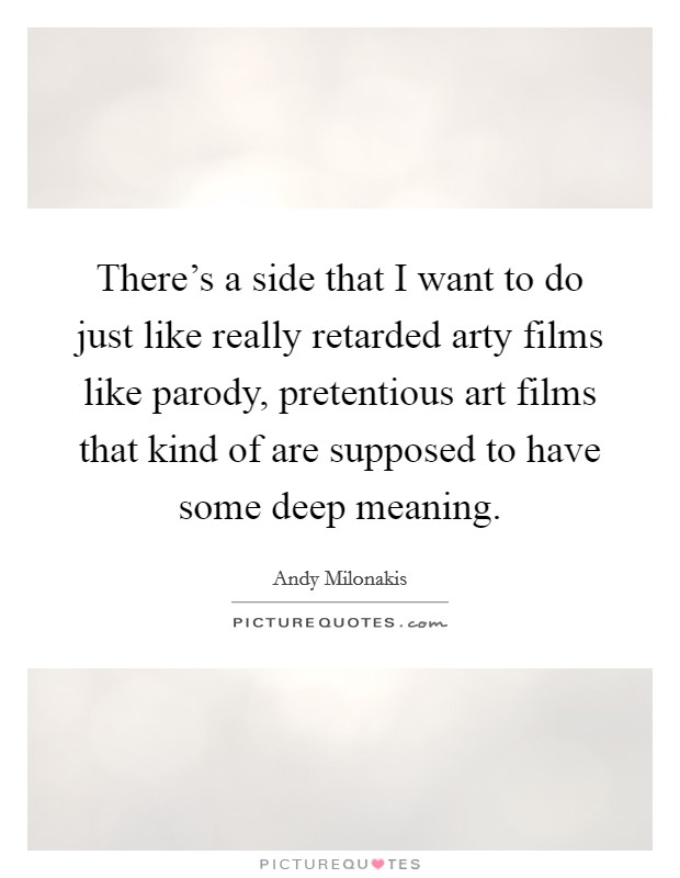 There's a side that I want to do just like really retarded arty films like parody, pretentious art films that kind of are supposed to have some deep meaning. Picture Quote #1