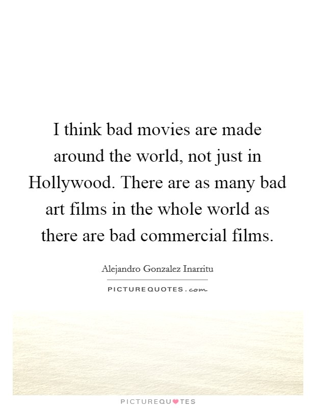 I think bad movies are made around the world, not just in Hollywood. There are as many bad art films in the whole world as there are bad commercial films. Picture Quote #1