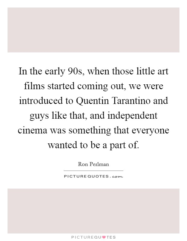 In the early  90s, when those little art films started coming out, we were introduced to Quentin Tarantino and guys like that, and independent cinema was something that everyone wanted to be a part of. Picture Quote #1