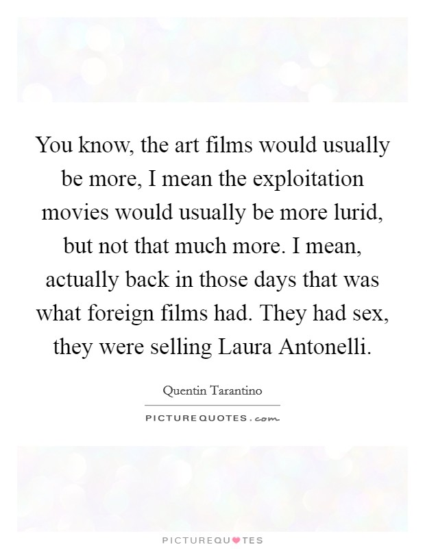 You know, the art films would usually be more, I mean the exploitation movies would usually be more lurid, but not that much more. I mean, actually back in those days that was what foreign films had. They had sex, they were selling Laura Antonelli Picture Quote #1