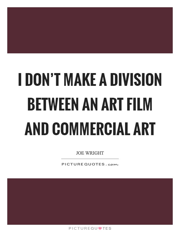 I don't make a division between an art film and commercial art Picture Quote #1