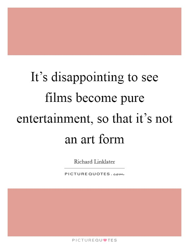 It's disappointing to see films become pure entertainment, so that it's not an art form Picture Quote #1