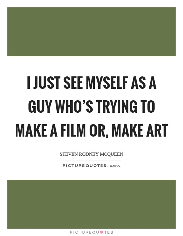 I just see myself as a guy who's trying to make a film or, make art Picture Quote #1