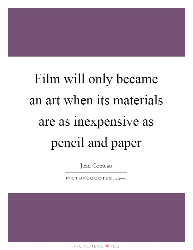 Film will only became an art when its materials are as inexpensive as pencil and paper Picture Quote #1