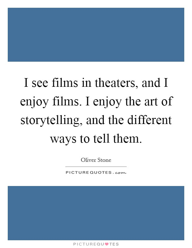 I see films in theaters, and I enjoy films. I enjoy the art of storytelling, and the different ways to tell them. Picture Quote #1