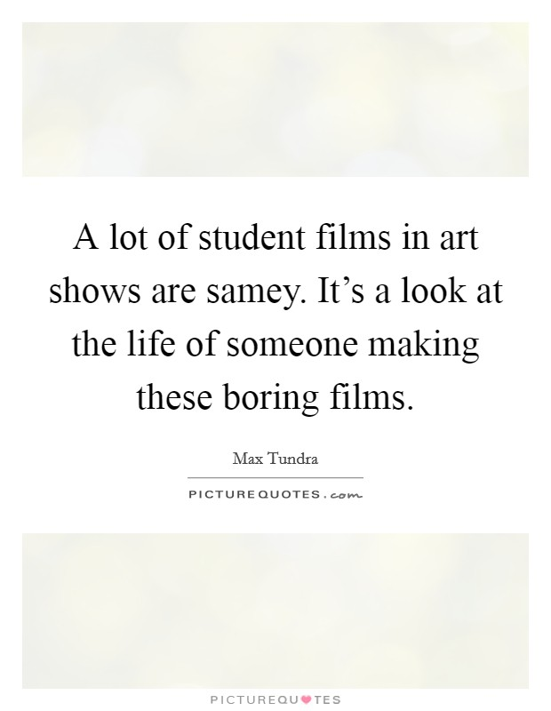 A lot of student films in art shows are samey. It's a look at the life of someone making these boring films. Picture Quote #1