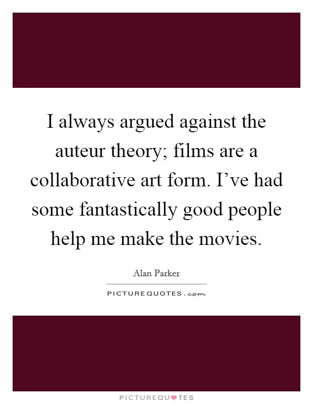 I always argued against the auteur theory; films are a collaborative art form. I've had some fantastically good people help me make the movies. Picture Quote #1