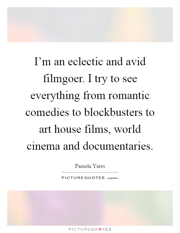 I'm an eclectic and avid filmgoer. I try to see everything from romantic comedies to blockbusters to art house films, world cinema and documentaries. Picture Quote #1