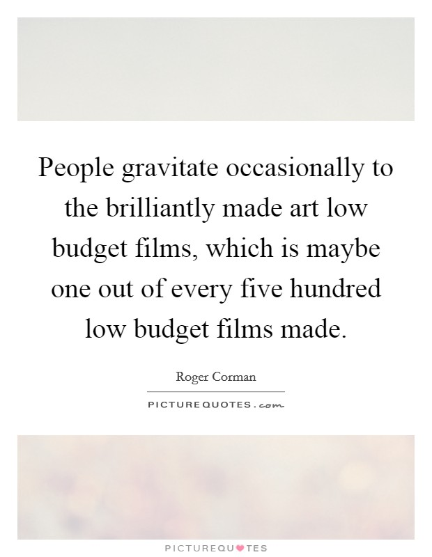 People gravitate occasionally to the brilliantly made art low budget films, which is maybe one out of every five hundred low budget films made. Picture Quote #1