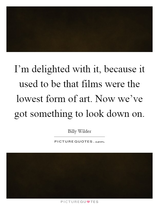 I'm delighted with it, because it used to be that films were the lowest form of art. Now we've got something to look down on Picture Quote #1