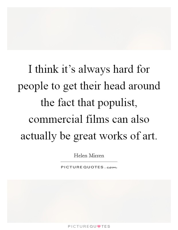 I think it's always hard for people to get their head around the fact that populist, commercial films can also actually be great works of art. Picture Quote #1